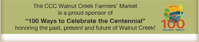 "CCC Walnut Creek Farmers' Market is a proud sponsor of ""100 Ways to Celebrate the Centennial"" honoring the past, present and future of Walnut Creek!"