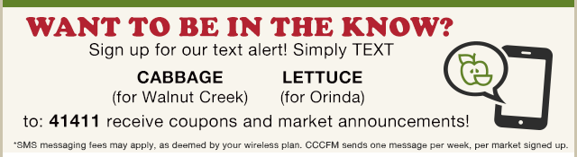 Sign up for our text alert! Simply TEXT the word CABBAGE (Walnut Creek) or LETTUCE (Orinda) to 41411