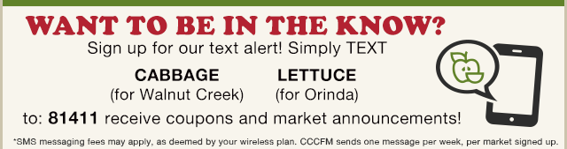 Sign up for our text alert! Simply TEXT the word CABBAGE (Walnut Creek) or LETTUCE (Orinda) to 81411